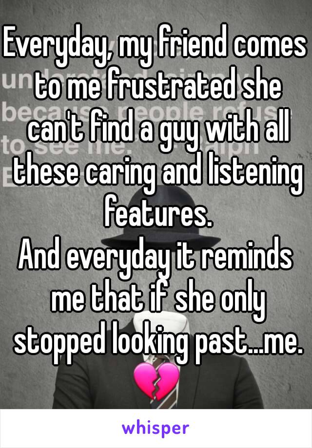 Everyday, my friend comes to me frustrated she can't find a guy with all these caring and listening features. And everyday it reminds me that if she only stopped looking past...me. 💔