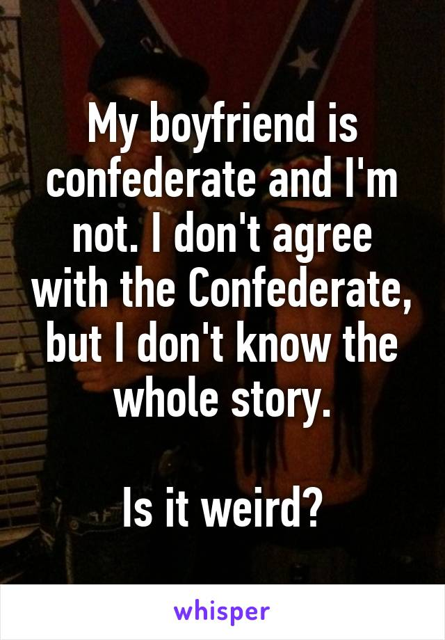 My boyfriend is confederate and I'm not. I don't agree with the Confederate, but I don't know the whole story.  Is it weird?