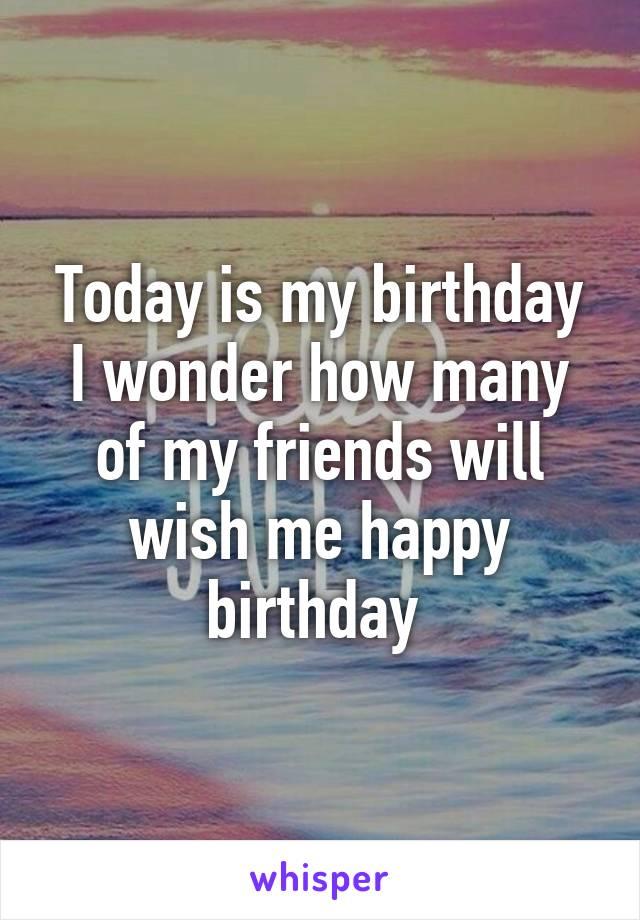Today is my birthday I wonder how many of my friends will wish me happy birthday