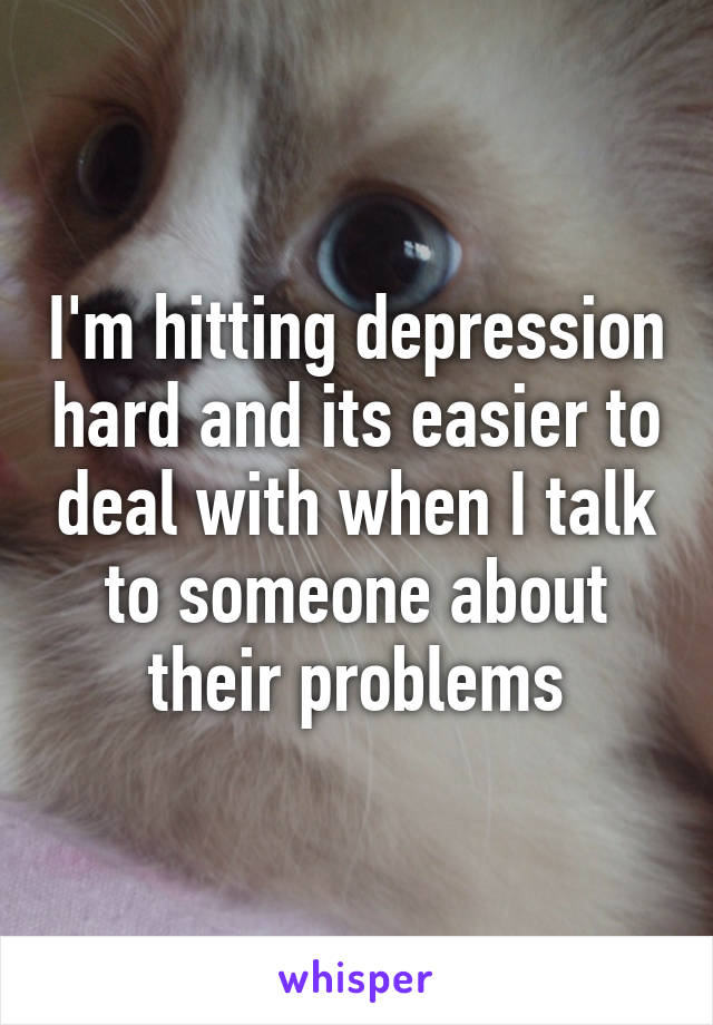 I'm hitting depression hard and its easier to deal with when I talk to someone about their problems
