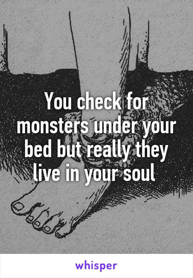 You check for monsters under your bed but really they live in your soul