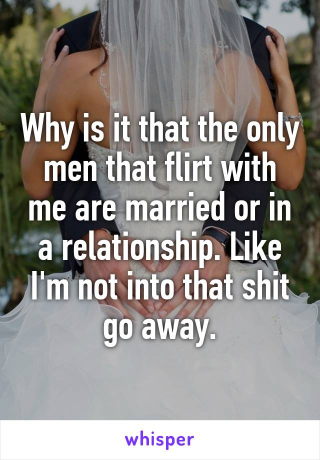 Why is it that the only men that flirt with me are married or in a relationship. Like I'm not into that shit go away.