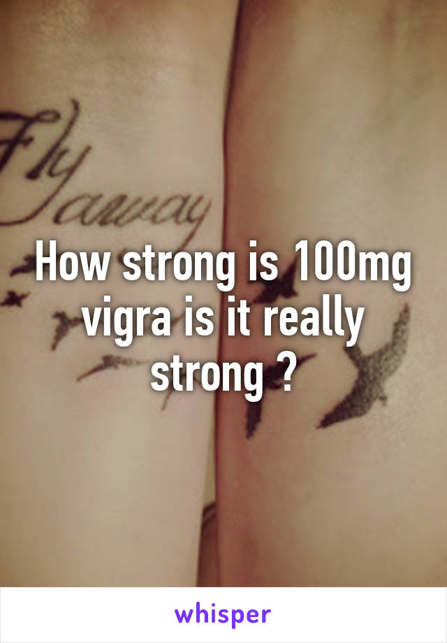 How strong is 100mg vigra is it really strong ?