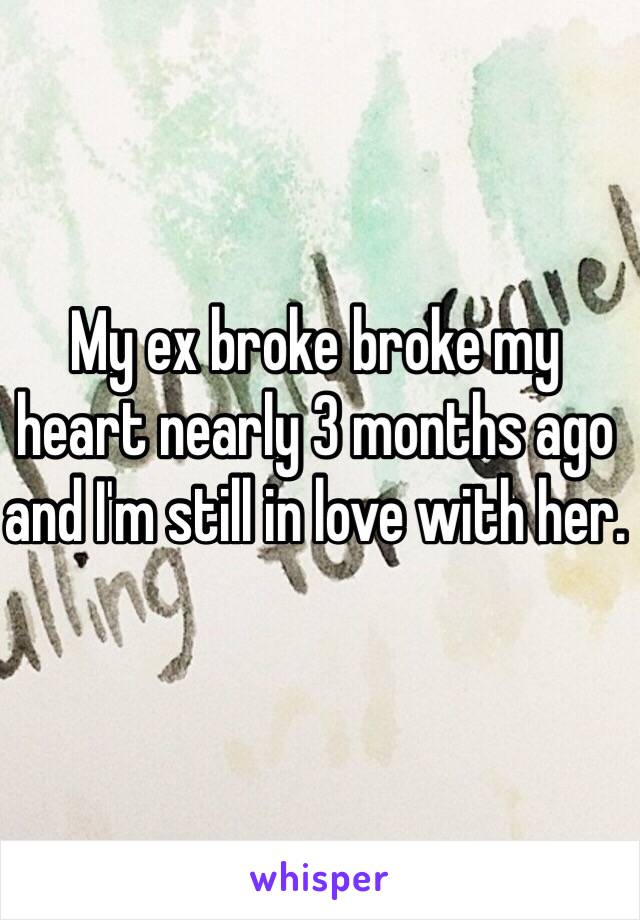 My ex broke broke my heart nearly 3 months ago and I'm still in love with her.