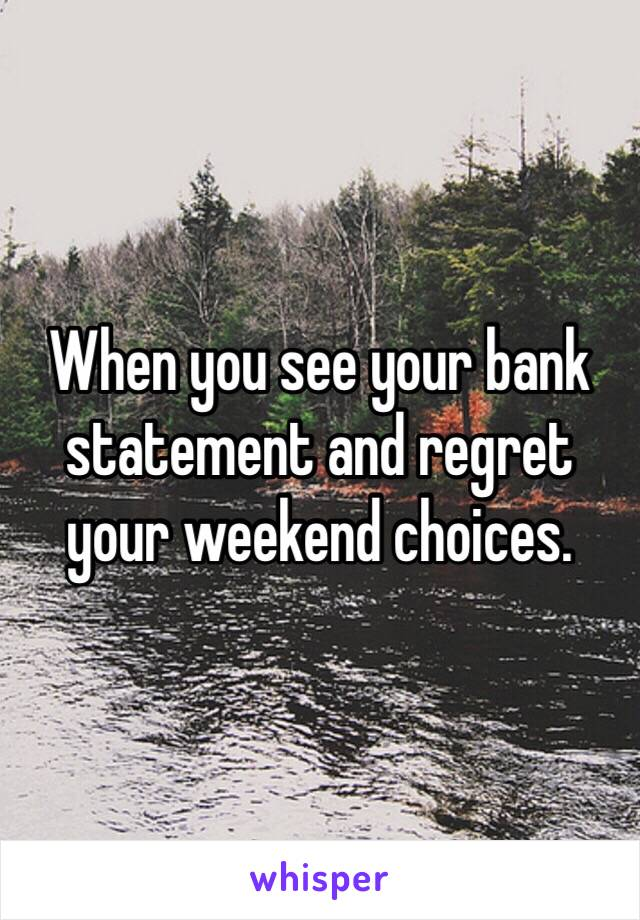 When you see your bank statement and regret your weekend choices.