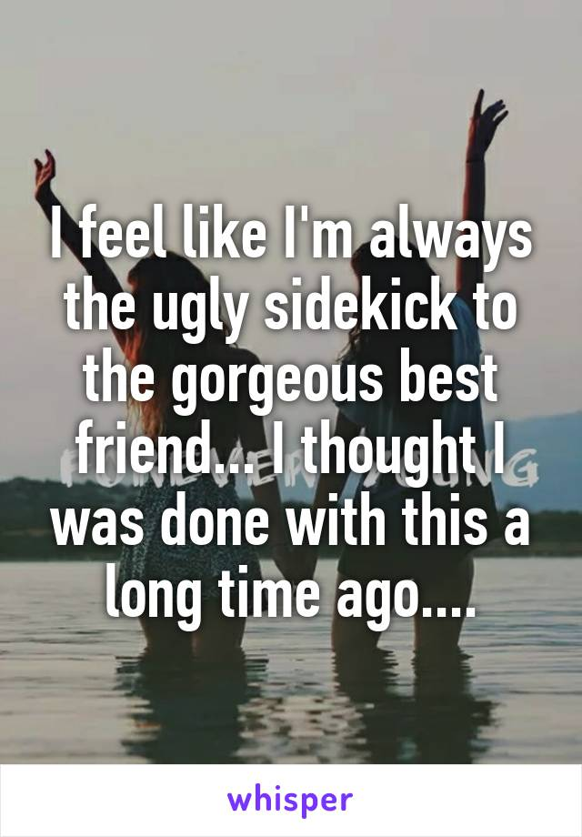 I feel like I'm always the ugly sidekick to the gorgeous best friend... I thought I was done with this a long time ago....