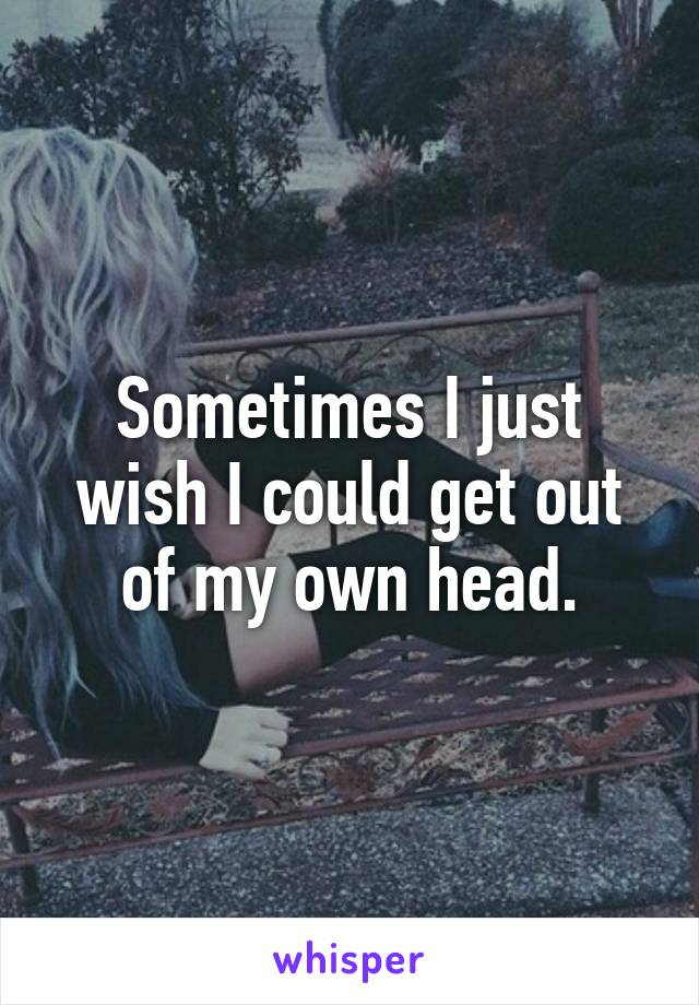 Sometimes I just wish I could get out of my own head.
