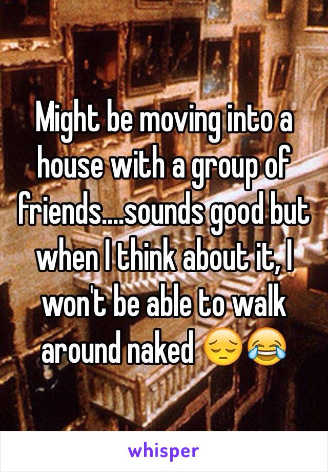 Might be moving into a house with a group of friends....sounds good but when I think about it, I won't be able to walk around naked 😔😂