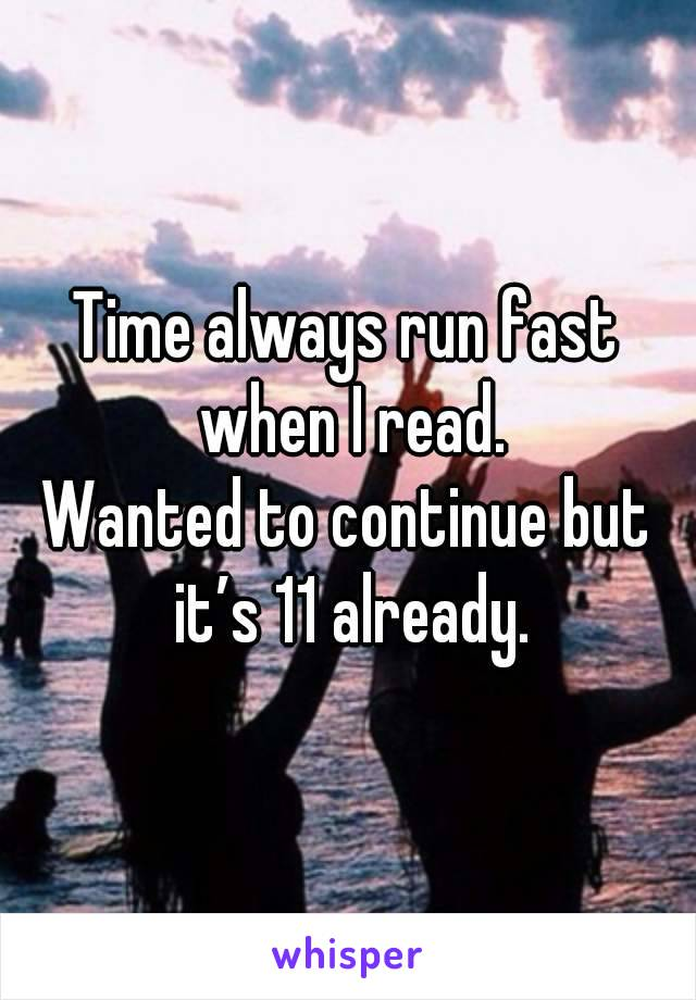 Time always run fast when I read. Wanted to continue but it's 11 already.