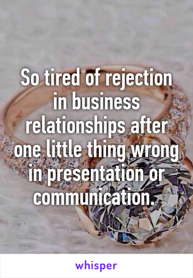 So tired of rejection in business relationships after one little thing wrong in presentation or communication.