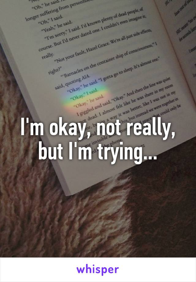 I'm okay, not really, but I'm trying...