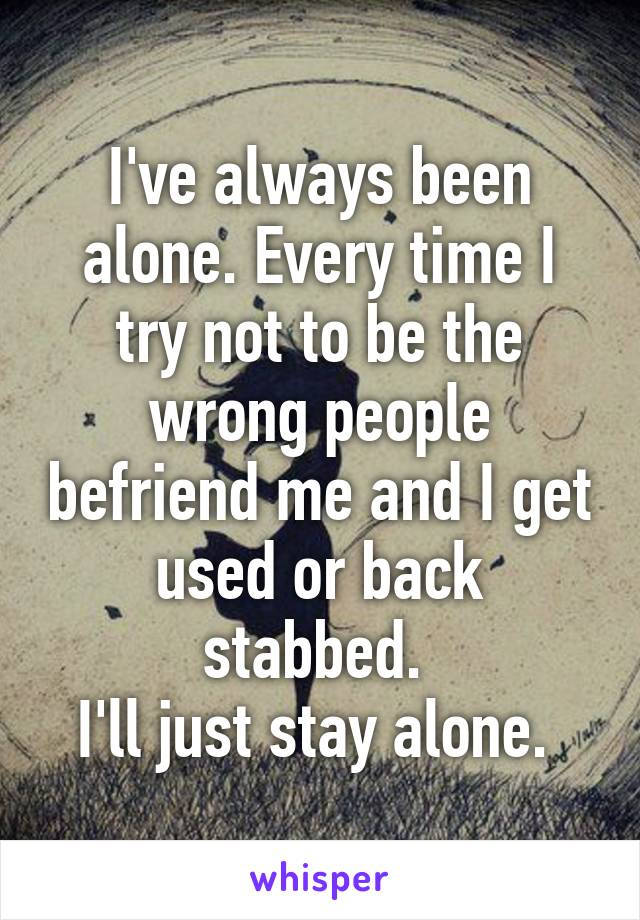I've always been alone. Every time I try not to be the wrong people befriend me and I get used or back stabbed.  I'll just stay alone.