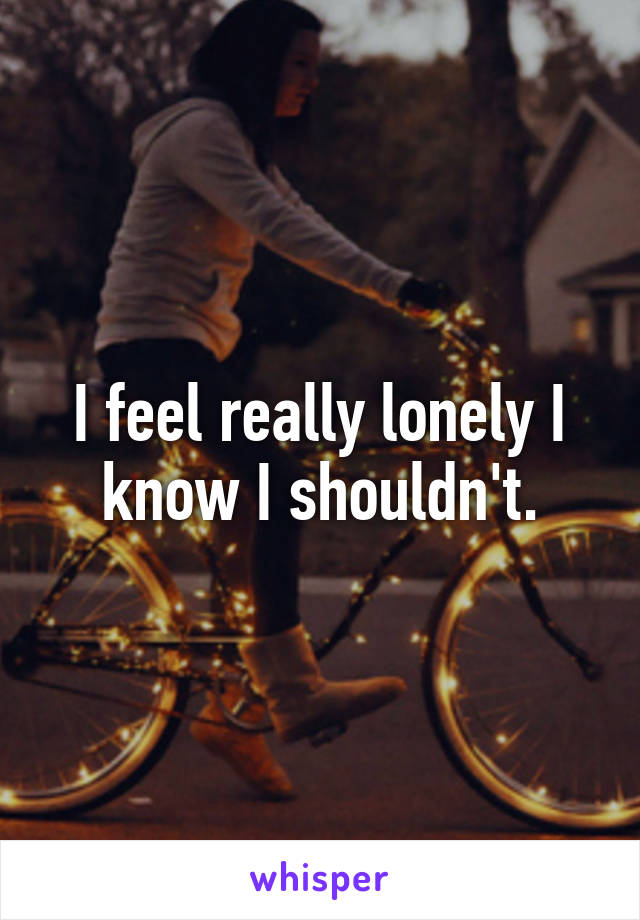 I feel really lonely I know I shouldn't.