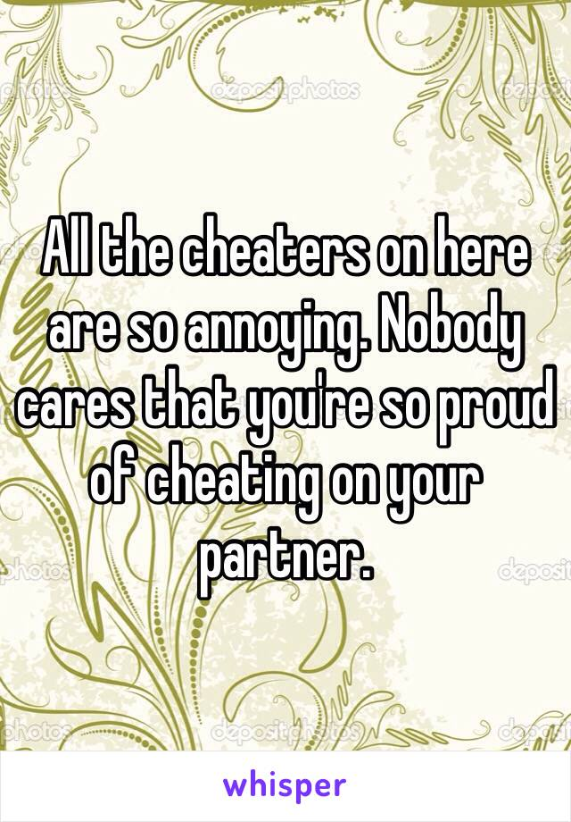 All the cheaters on here are so annoying. Nobody cares that you're so proud of cheating on your partner.