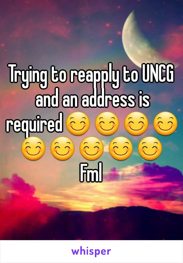 Trying to reapply to UNCG and an address is required😊😊😊😊😊😊😊😊😊 Fml