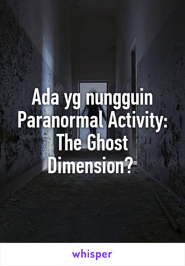 Ada yg nungguin Paranormal Activity: The Ghost Dimension?