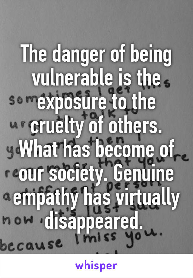 The danger of being vulnerable is the exposure to the cruelty of others. What has become of our society. Genuine empathy has virtually disappeared.