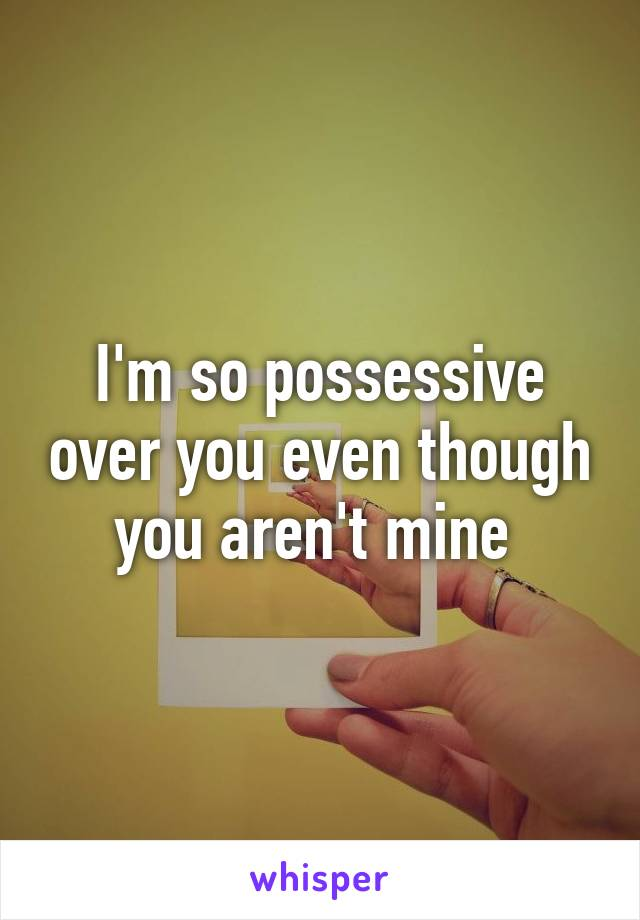 I'm so possessive over you even though you aren't mine