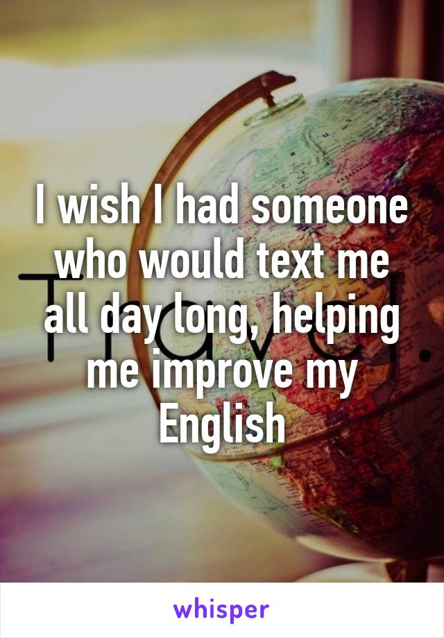 I wish I had someone who would text me all day long, helping me improve my English
