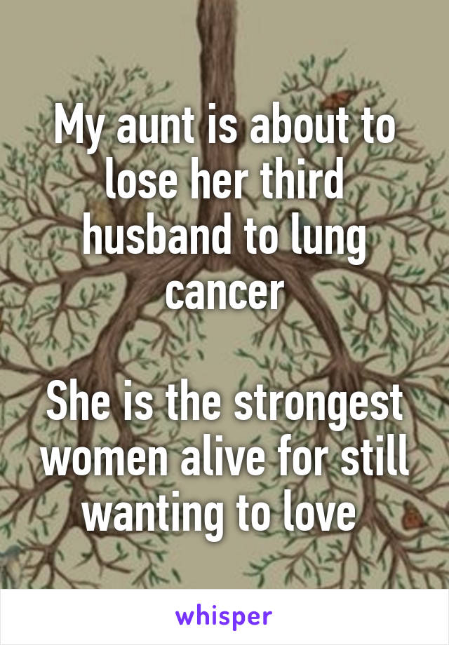 My aunt is about to lose her third husband to lung cancer  She is the strongest women alive for still wanting to love