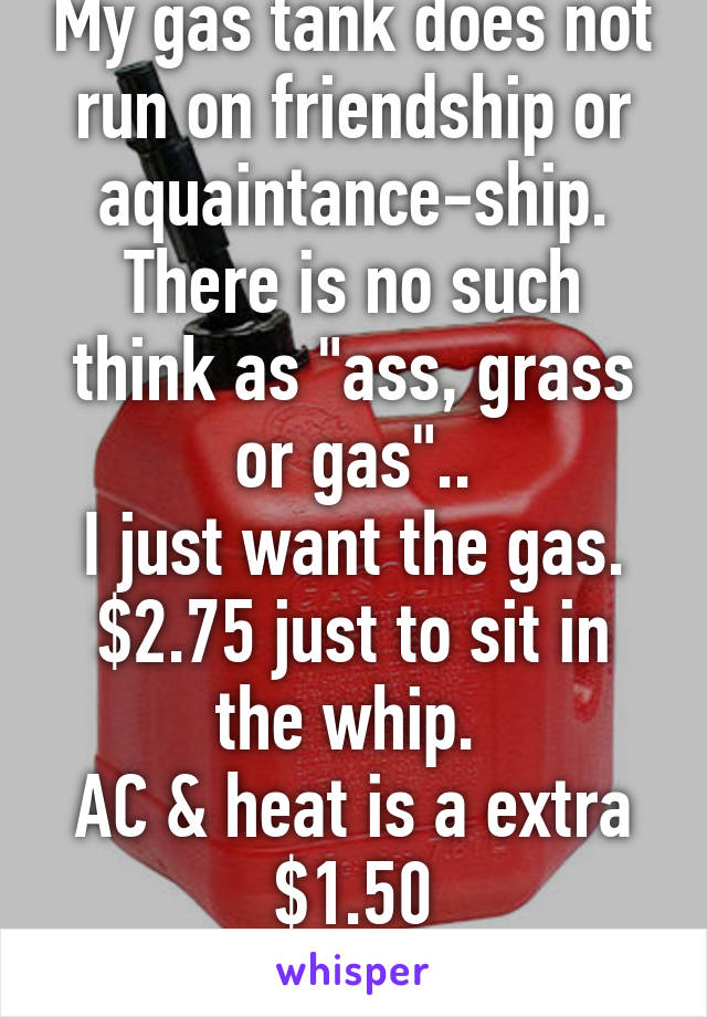 "My gas tank does not run on friendship or aquaintance-ship. There is no such think as ""ass, grass or gas"".. I just want the gas. $2.75 just to sit in the whip.  AC & heat is a extra $1.50 #NoChill4U"