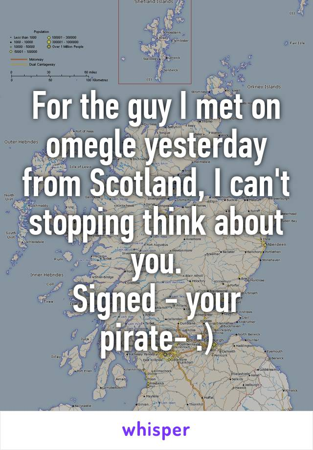 For the guy I met on omegle yesterday from Scotland, I can't stopping think about you. Signed - your pirate- :)
