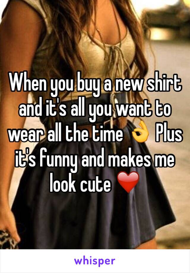 When you buy a new shirt and it's all you want to wear all the time 👌 Plus it's funny and makes me look cute ❤️