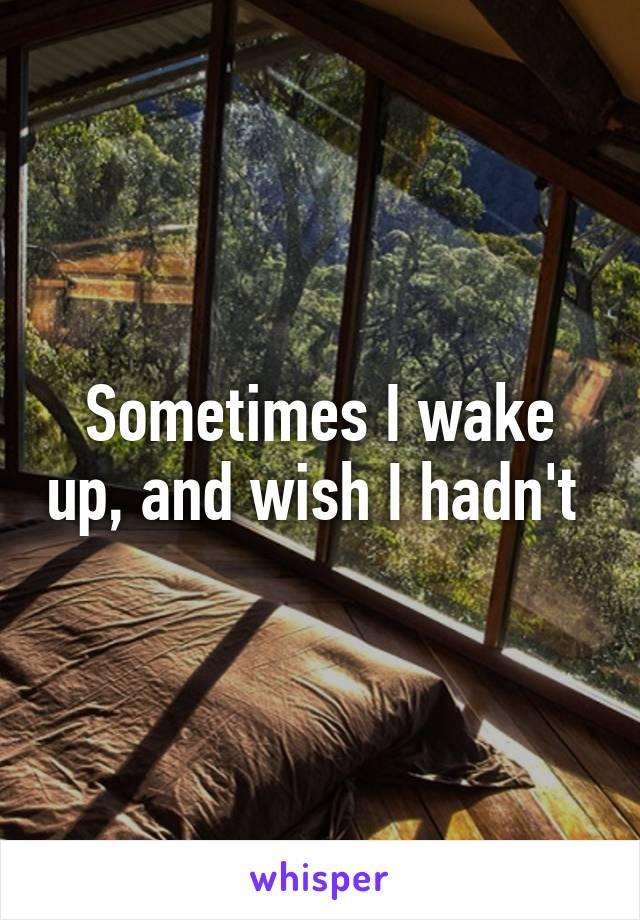 Sometimes I wake up, and wish I hadn't