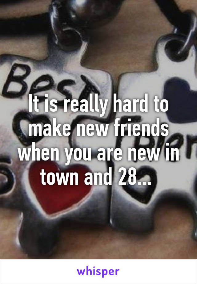 It is really hard to make new friends when you are new in town and 28...