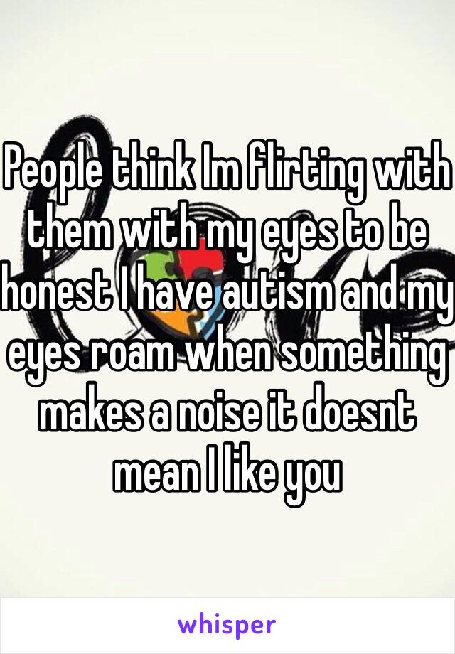 People think Im flirting with them with my eyes to be honest I have autism and my eyes roam when something makes a noise it doesnt mean I like you