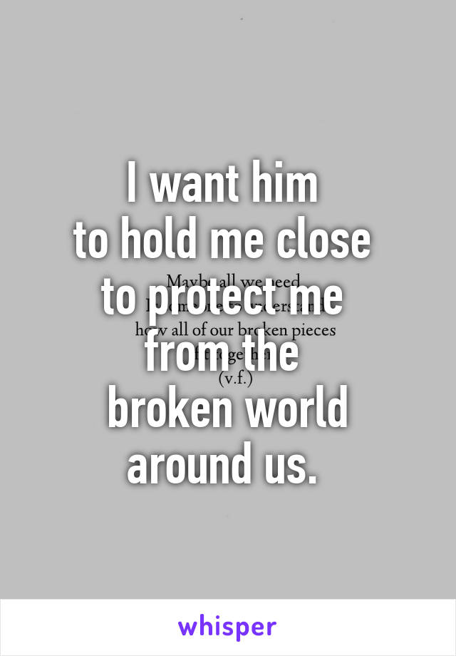 I want him  to hold me close  to protect me  from the  broken world around us.