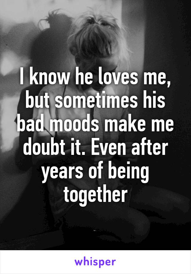 I know he loves me, but sometimes his bad moods make me doubt it. Even after years of being together
