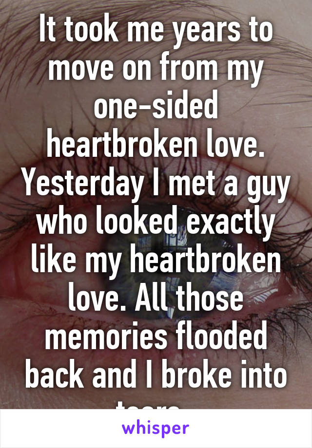 It took me years to move on from my one-sided heartbroken love. Yesterday I met a guy who looked exactly like my heartbroken love. All those memories flooded back and I broke into tears.