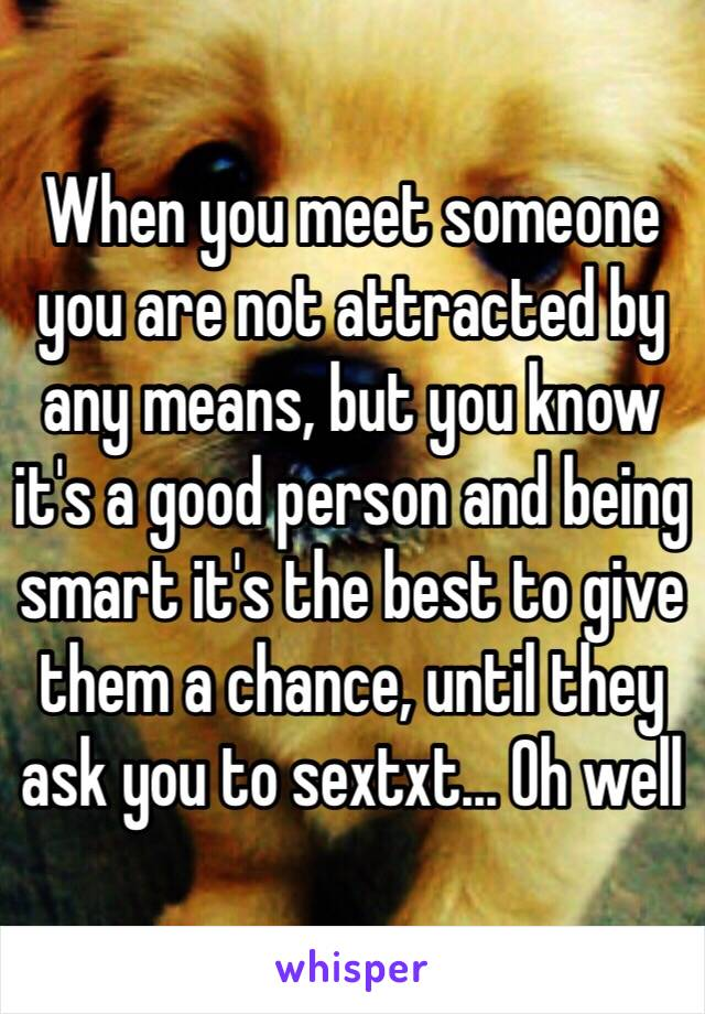 When you meet someone you are not attracted by any means, but you know it's a good person and being smart it's the best to give them a chance, until they ask you to sextxt... Oh well