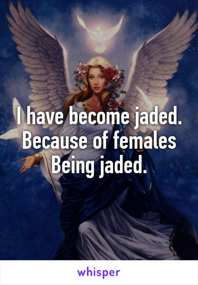 I have become jaded. Because of females Being jaded.