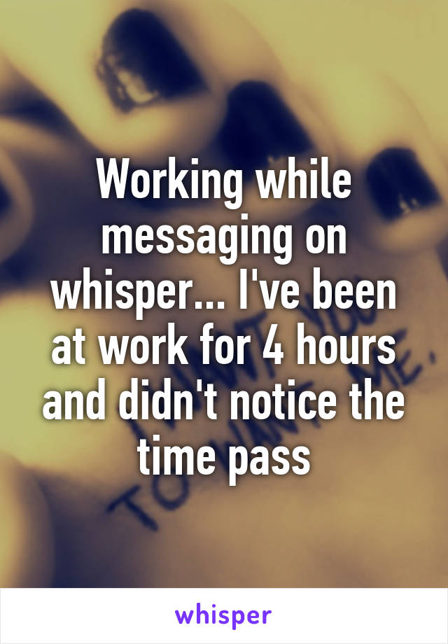 Working while messaging on whisper... I've been at work for 4 hours and didn't notice the time pass