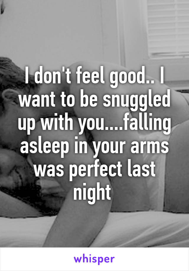 I don't feel good.. I want to be snuggled up with you....falling asleep in your arms was perfect last night