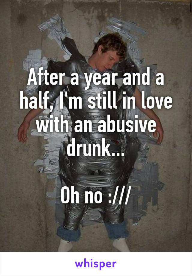After a year and a half, I'm still in love with an abusive drunk...  Oh no :///