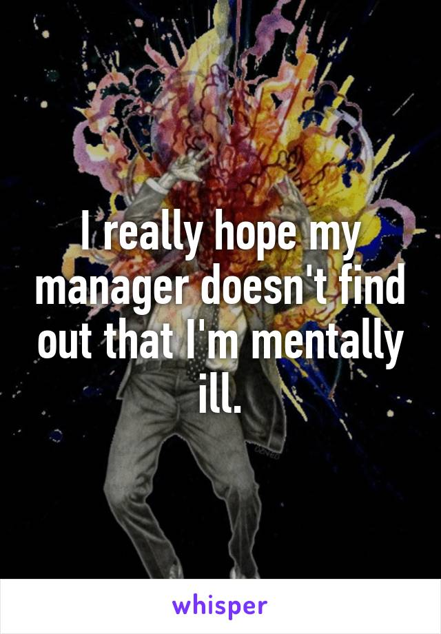 I really hope my manager doesn't find out that I'm mentally ill.