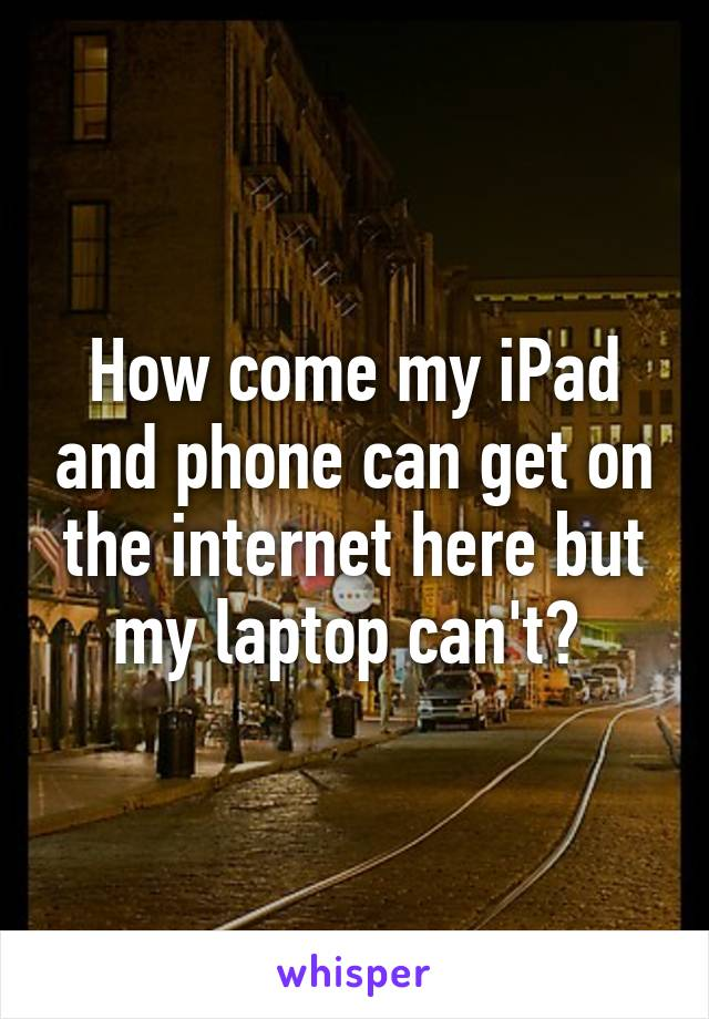 How come my iPad and phone can get on the internet here but my laptop can't?