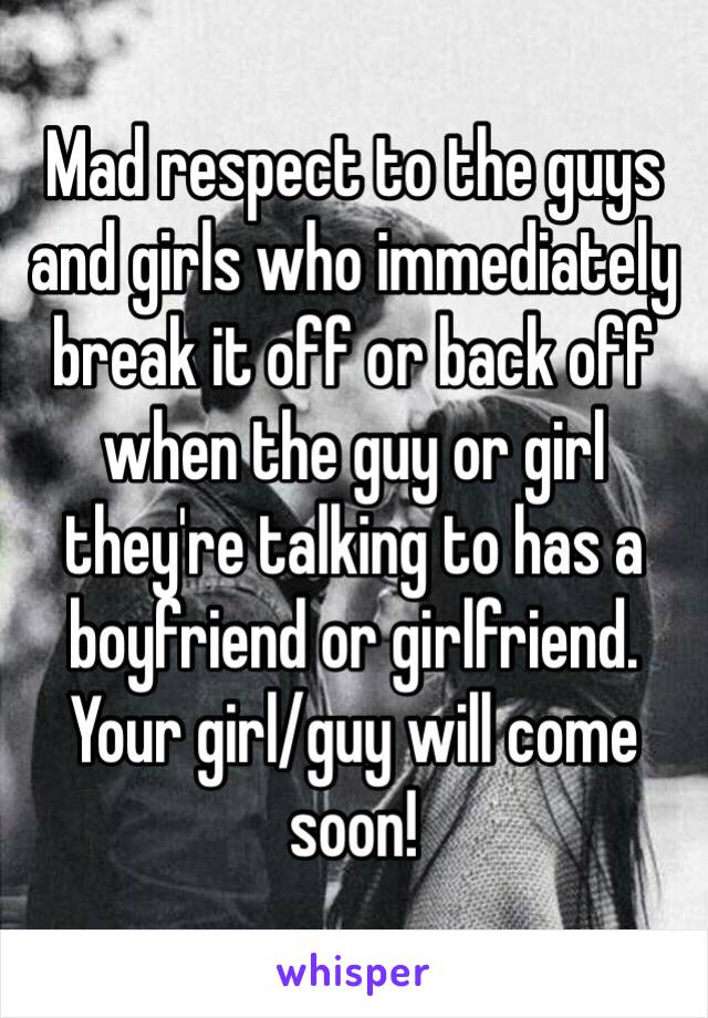 Mad respect to the guys and girls who immediately break it off or back off when the guy or girl they're talking to has a boyfriend or girlfriend. Your girl/guy will come soon!