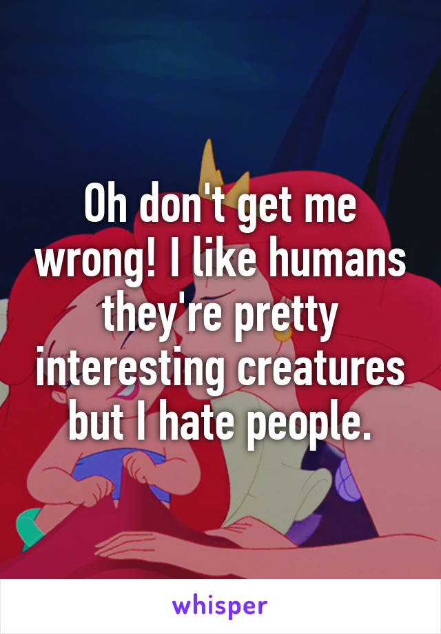 Oh don't get me wrong! I like humans they're pretty interesting creatures but I hate people.