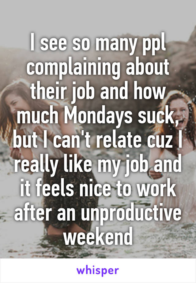 I see so many ppl complaining about their job and how much Mondays suck, but I can't relate cuz I really like my job and it feels nice to work after an unproductive weekend