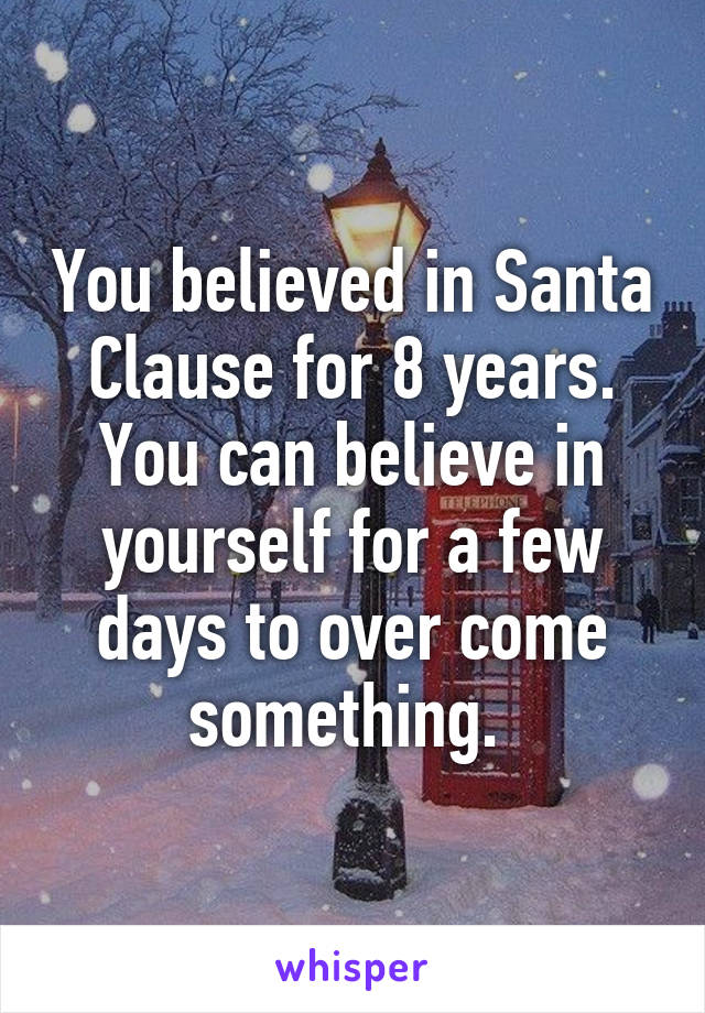 You believed in Santa Clause for 8 years. You can believe in yourself for a few days to over come something.