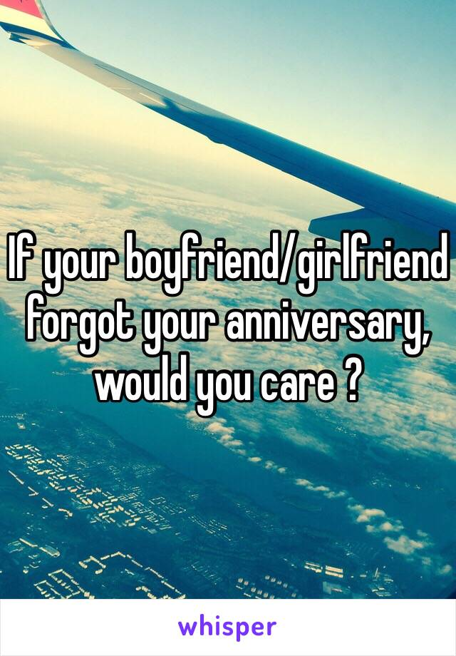 If your boyfriend/girlfriend forgot your anniversary, would you care ?