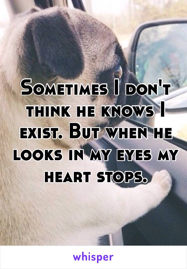 Sometimes I don't think he knows I exist. But when he looks in my eyes my heart stops.