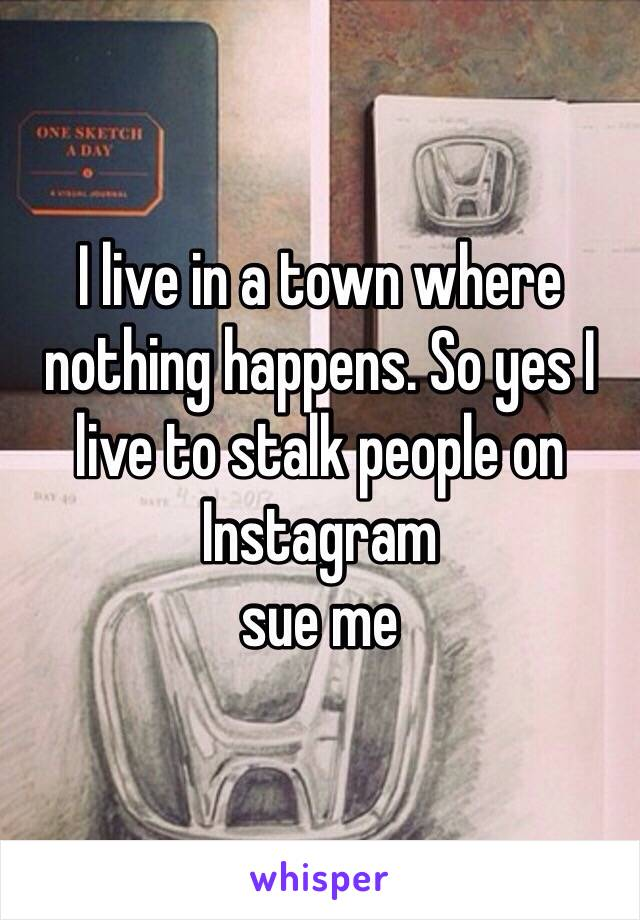 I live in a town where nothing happens. So yes I live to stalk people on Instagram  sue me