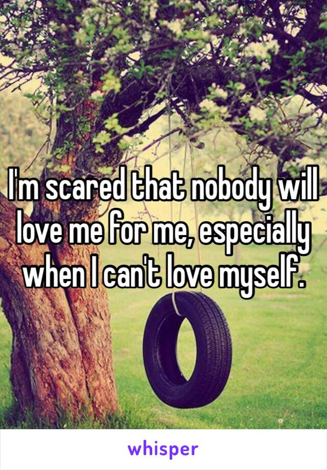 I'm scared that nobody will love me for me, especially when I can't love myself.
