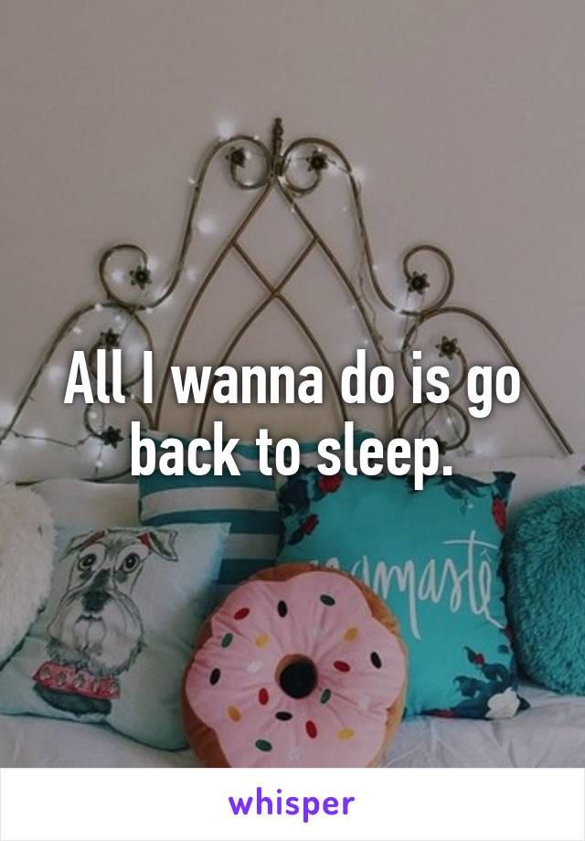 All I wanna do is go back to sleep.
