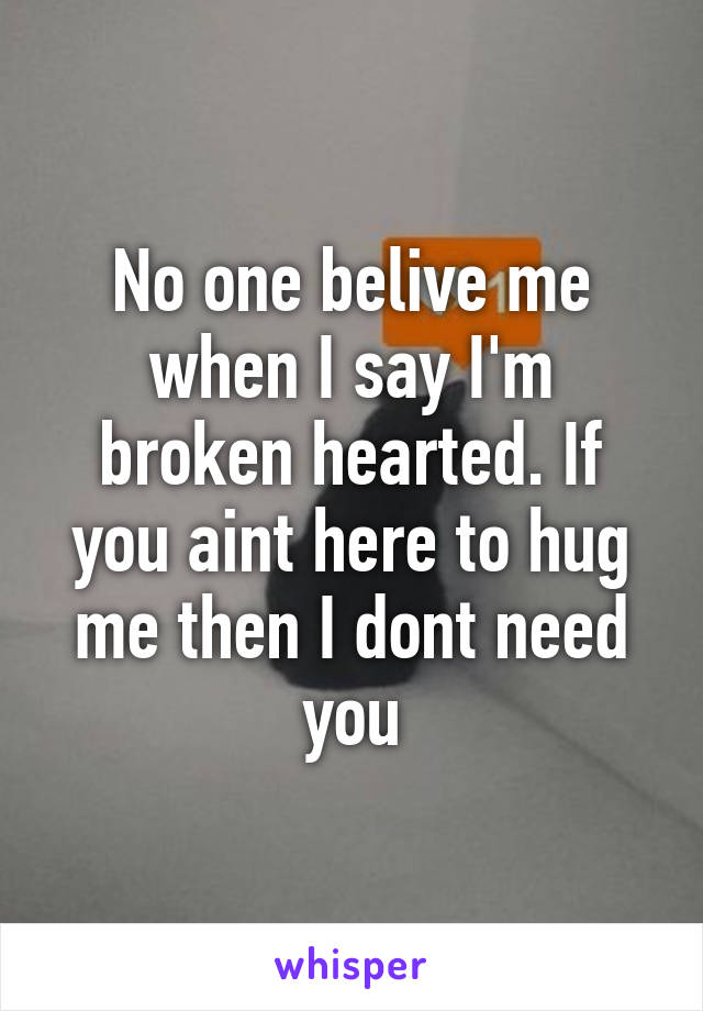 No one belive me when I say I'm broken hearted. If you aint here to hug me then I dont need you